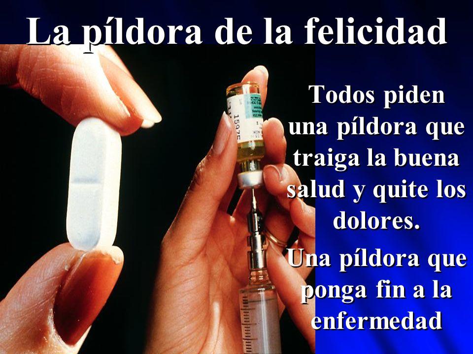La píldora de la felicidad Todos piden una píldora que traiga la buena salud y quite los dolores.