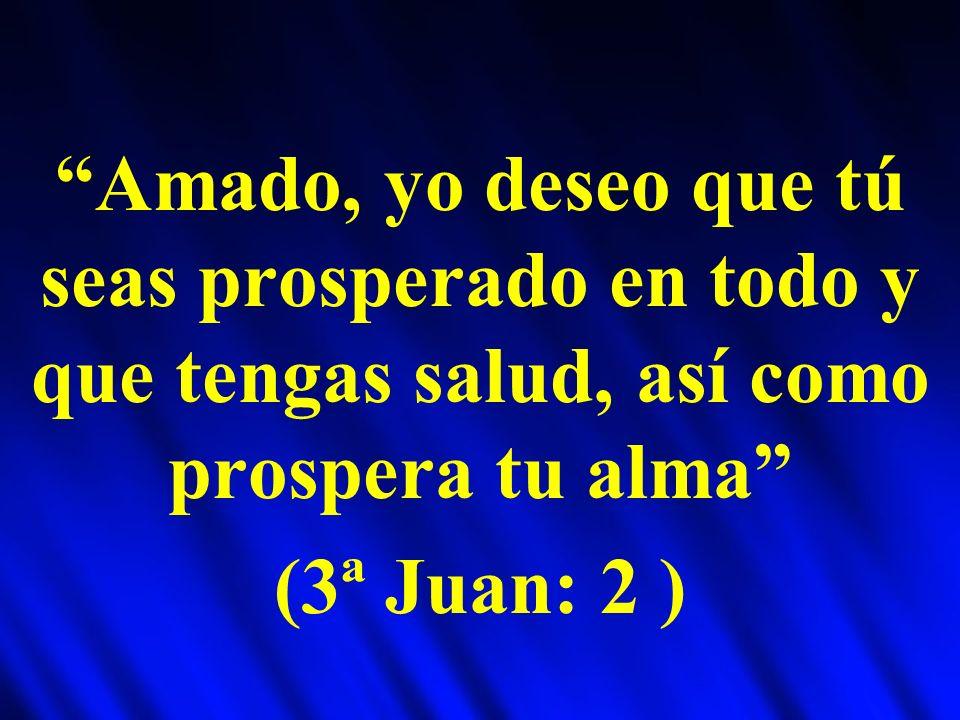 Amado, yo deseo que tú seas prosperado en todo y que tengas salud, así como prospera tu alma (3ª Juan: 2 )