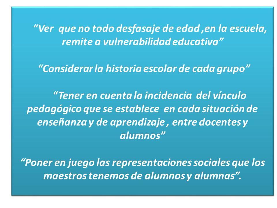 Ver que no todo desfasaje de edad,en la escuela, remite a vulnerabilidad educativa Considerar la historia escolar de cada grupo Tener en cuenta la inc