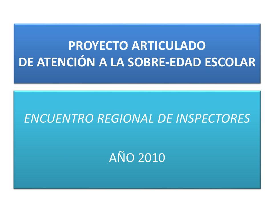 PROYECTO ARTICULADO DE ATENCIÓN A LA SOBRE-EDAD ESCOLAR ENCUENTRO REGIONAL DE INSPECTORES AÑO 2010 ENCUENTRO REGIONAL DE INSPECTORES AÑO 2010