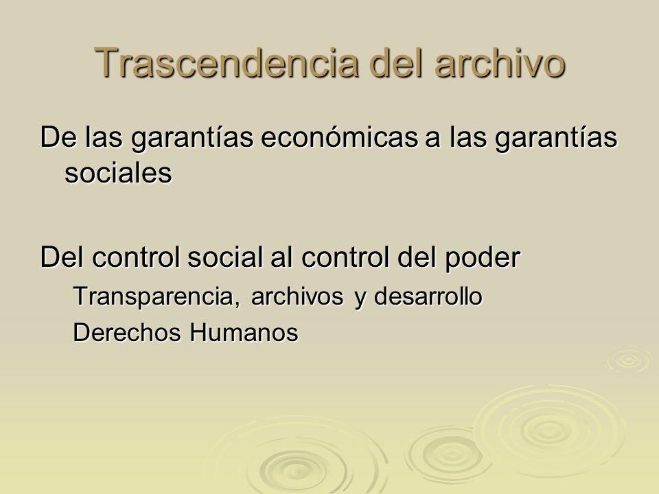Trascendencia del archivo De las garantías económicas a las garantías sociales Del control social al control del poder Transparencia, archivos y desar