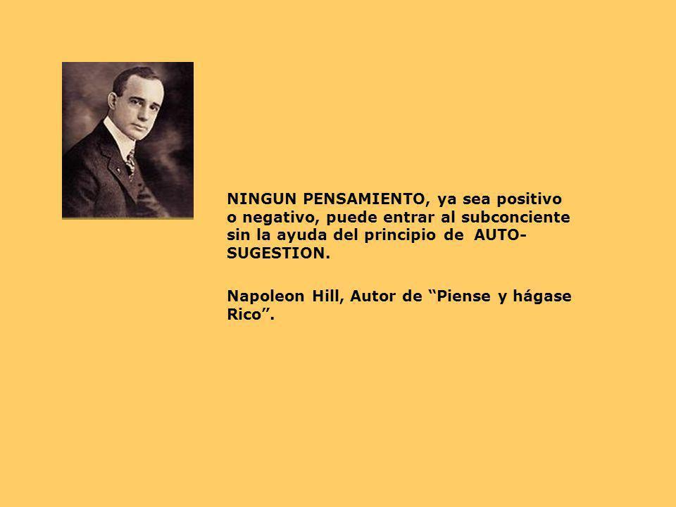 NINGUN PENSAMIENTO, ya sea positivo o negativo, puede entrar al subconciente sin la ayuda del principio de AUTO- SUGESTION. Napoleon Hill, Autor de Pi