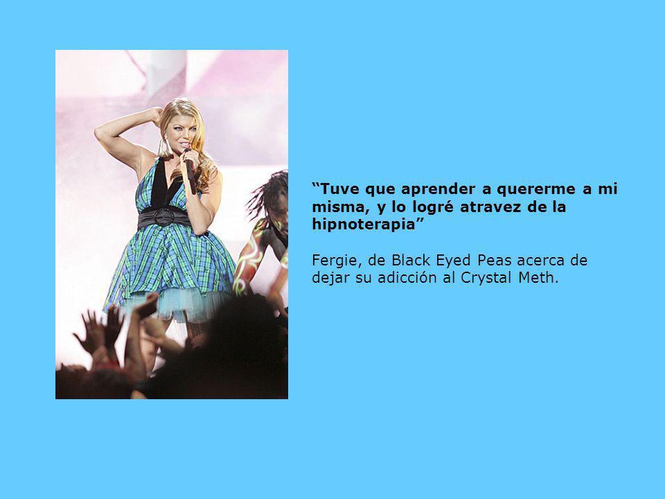Tuve que aprender a quererme a mi misma, y lo logré atravez de la hipnoterapia Fergie, de Black Eyed Peas acerca de dejar su adicción al Crystal Meth.