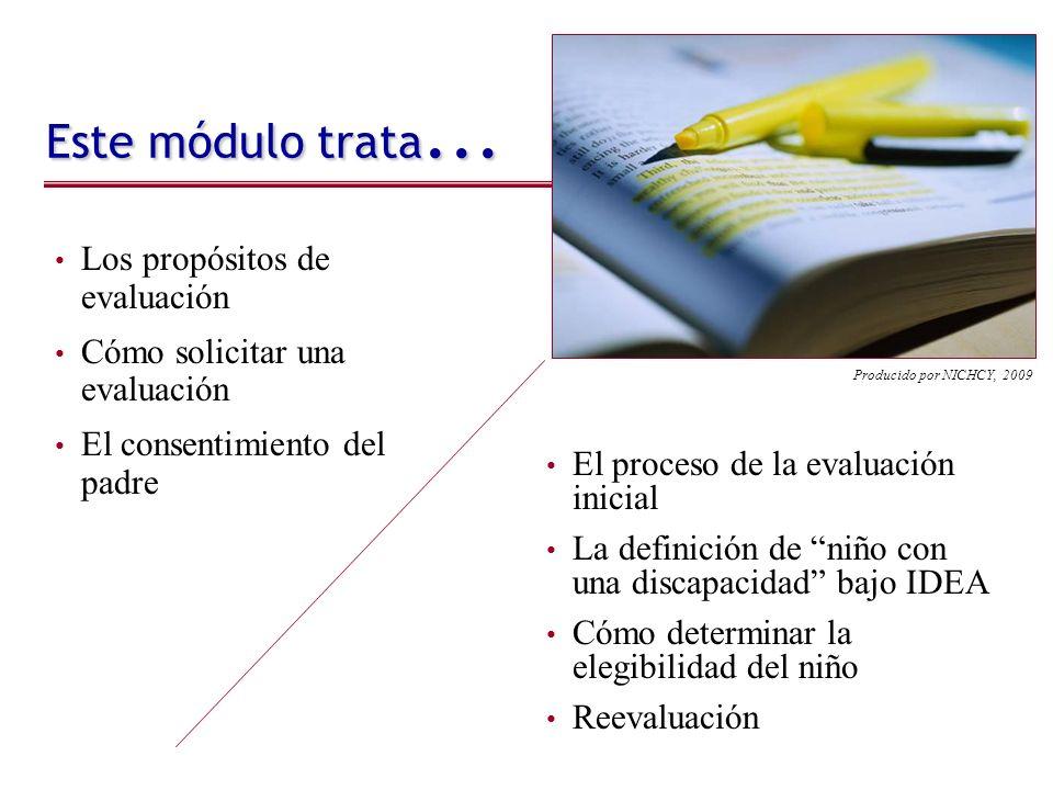 Este módulo trata... Los propósitos de evaluación Cómo solicitar una evaluación El consentimiento del padre Producido por NICHCY, 2009 El proceso de l