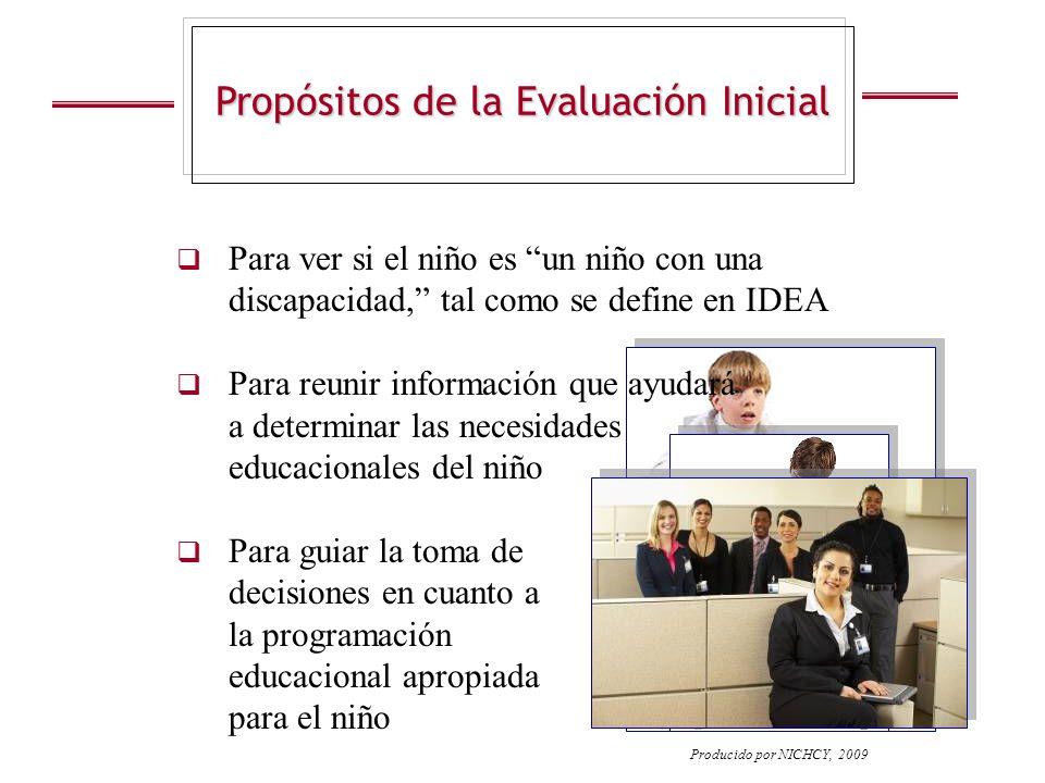 Propósitos de la Evaluación Inicial Producido por NICHCY, 2009 Para ver si el niño es un niño con una discapacidad, tal como se define en IDEA Para re