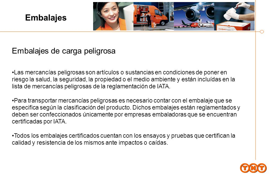 Embalajes de carga peligrosa Las mercancías peligrosas son artículos o sustancias en condiciones de poner en riesgo la salud, la seguridad, la propiedad o el medio ambiente y están incluídas en la lista de mercancías peligrosas de la reglamentación de IATA.