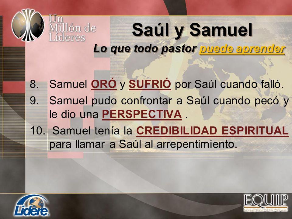 8.Samuel ORÓ y SUFRIÓ por Saúl cuando falló. 9.Samuel pudo confrontar a Saúl cuando pecó y le dio una PERSPECTIVA. 10. Samuel tenía la CREDIBILIDAD ES