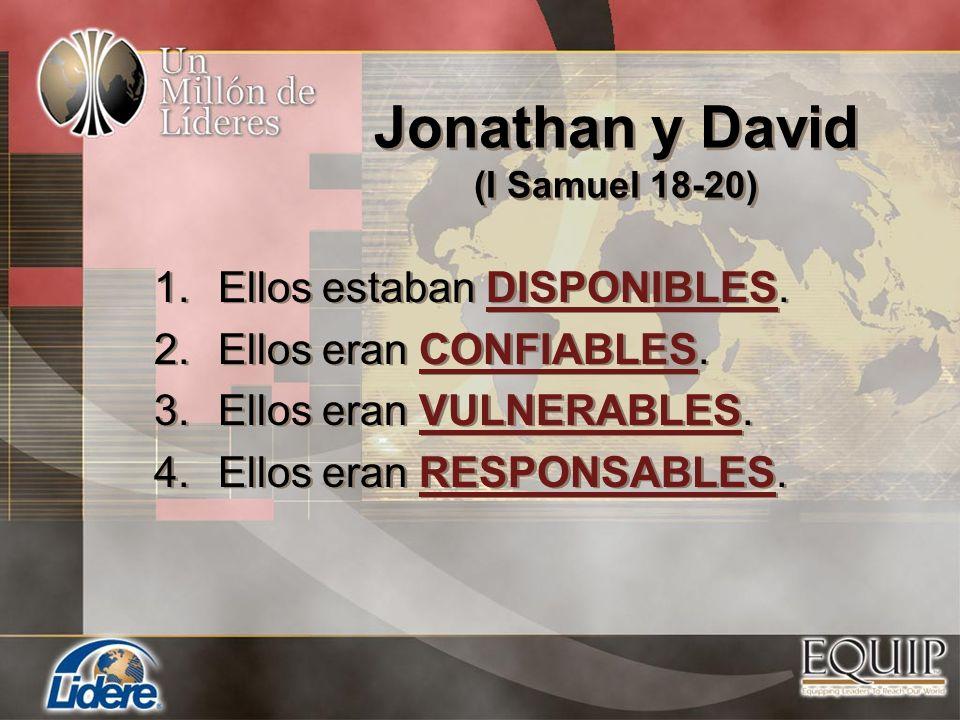 Jonathan y David (I Samuel 18-20) 1.Ellos estaban DISPONIBLES. 2.Ellos eran CONFIABLES. 3.Ellos eran VULNERABLES. 4.Ellos eran RESPONSABLES. 1.Ellos e