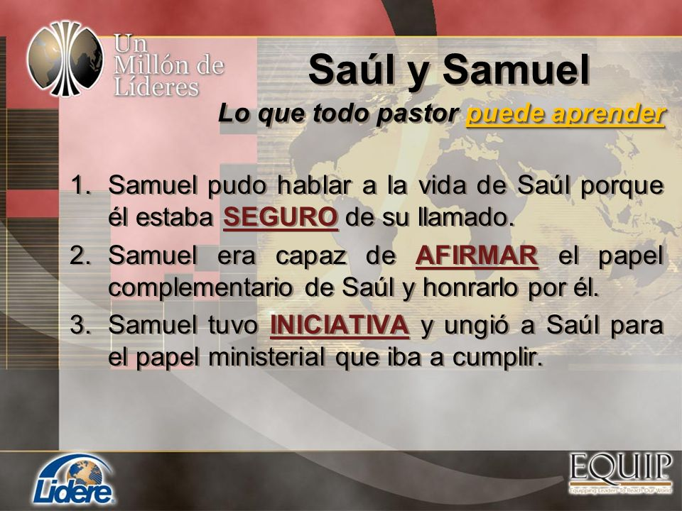 1.Samuel pudo hablar a la vida de Saúl porque él estaba SEGURO de su llamado. 2.Samuel era capaz de AFIRMAR el papel complementario de Saúl y honrarlo