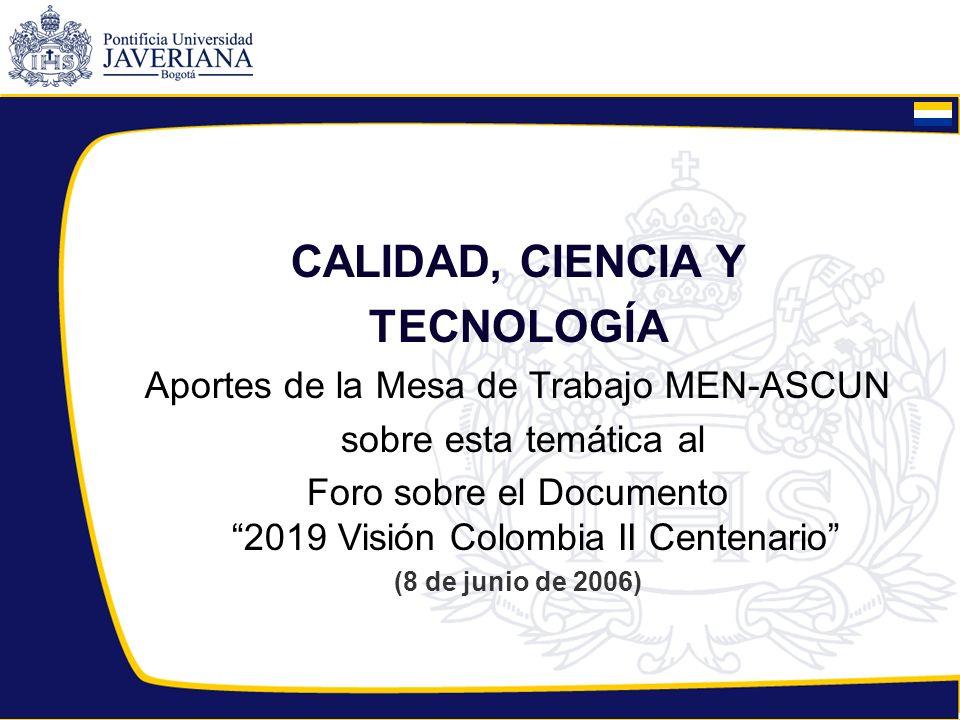 CALIDAD, CIENCIA Y TECNOLOGÍA Aportes de la Mesa de Trabajo MEN-ASCUN sobre esta temática al Foro sobre el Documento 2019 Visión Colombia II Centenari