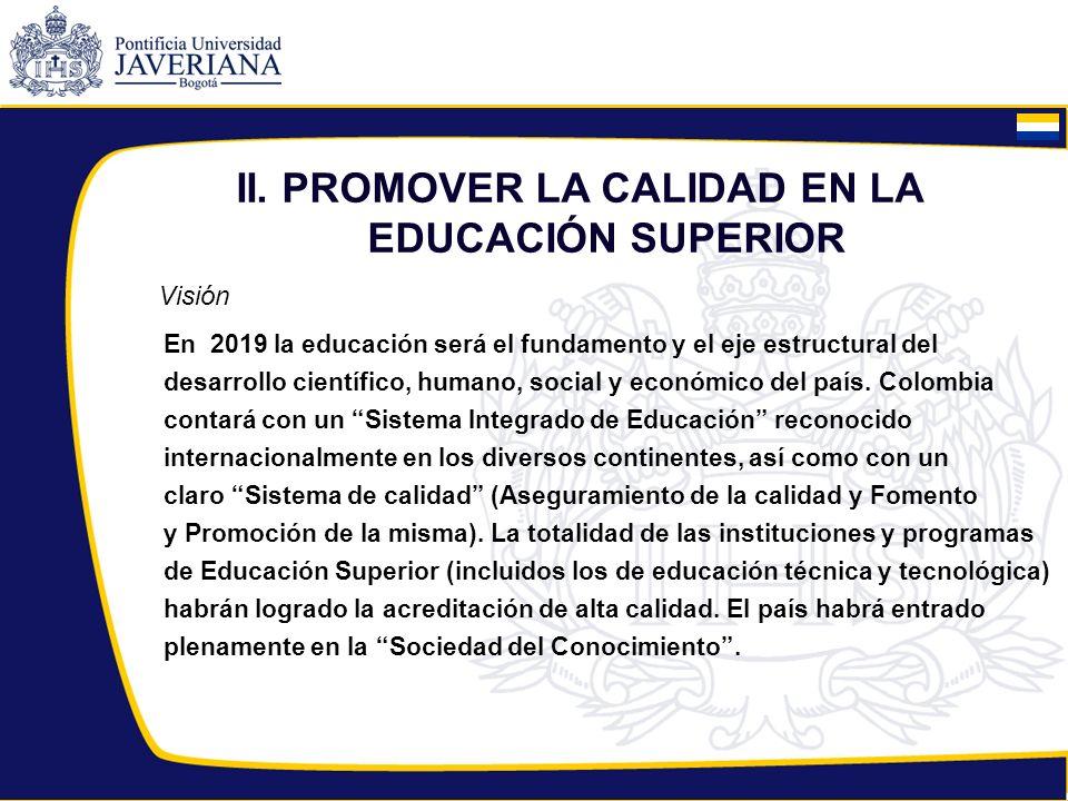 II. PROMOVER LA CALIDAD EN LA EDUCACIÓN SUPERIOR Visión En 2019 la educación será el fundamento y el eje estructural del desarrollo científico, humano