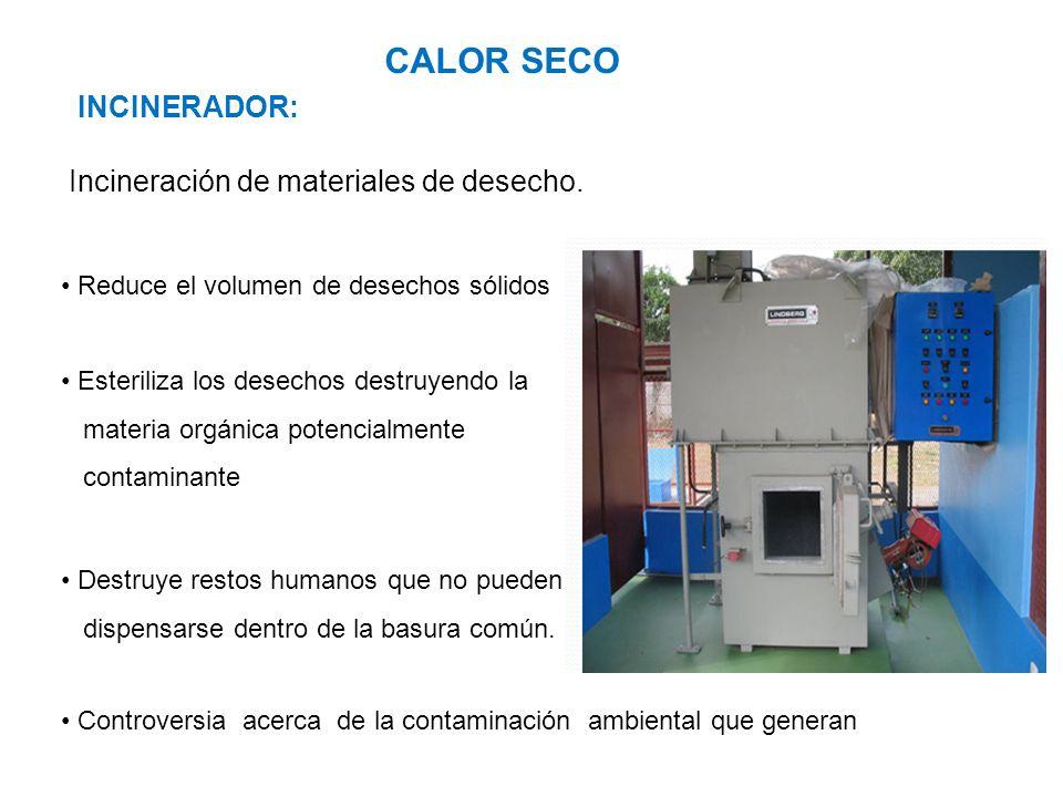 CALOR SECO INCINERADOR: Incineración de materiales de desecho. Reduce el volumen de desechos sólidos Controversia acerca de la contaminación ambiental