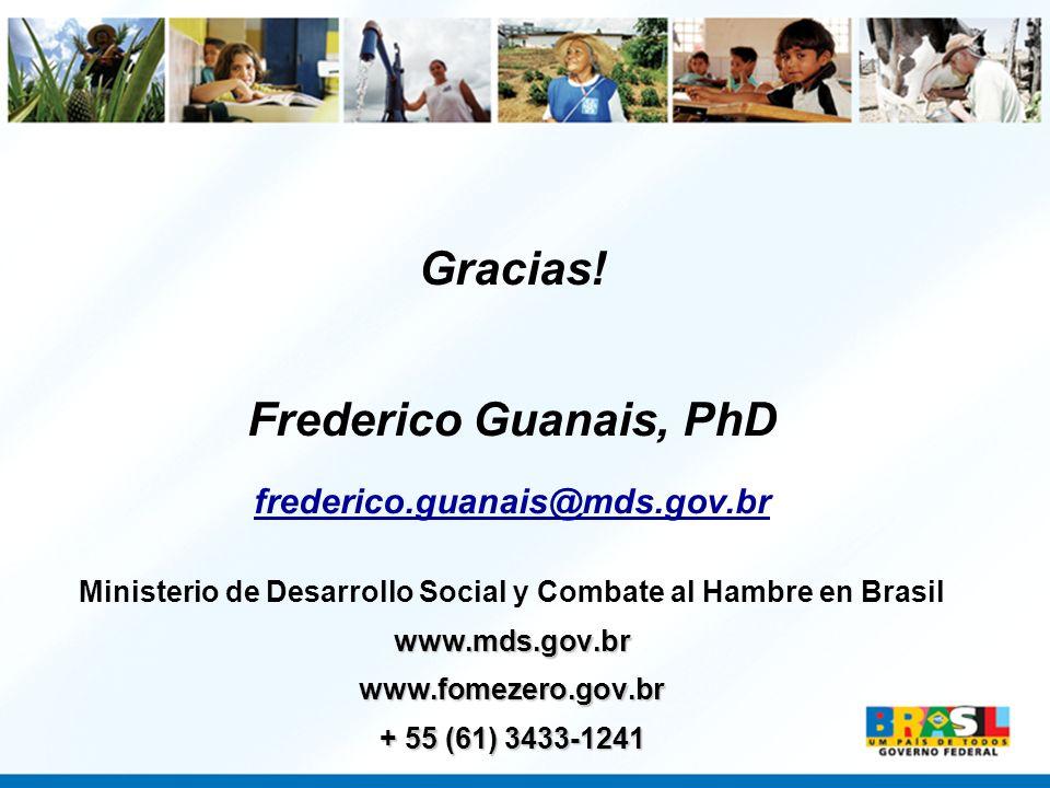 Gracias! Frederico Guanais, PhD frederico.guanais@mds.gov.br Ministerio de Desarrollo Social y Combate al Hambre en Brasilwww.mds.gov.brwww.fomezero.g