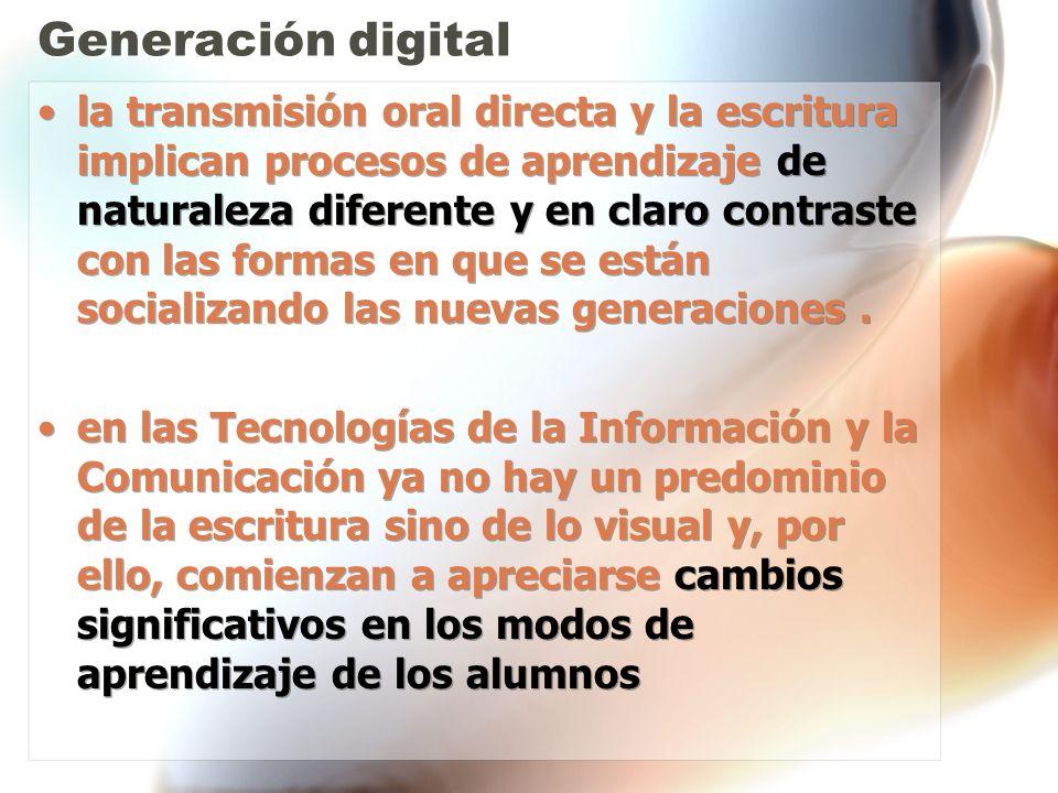 Generación digital la transmisión oral directa y la escritura implican procesos de aprendizaje de naturaleza diferente y en claro contraste con las fo