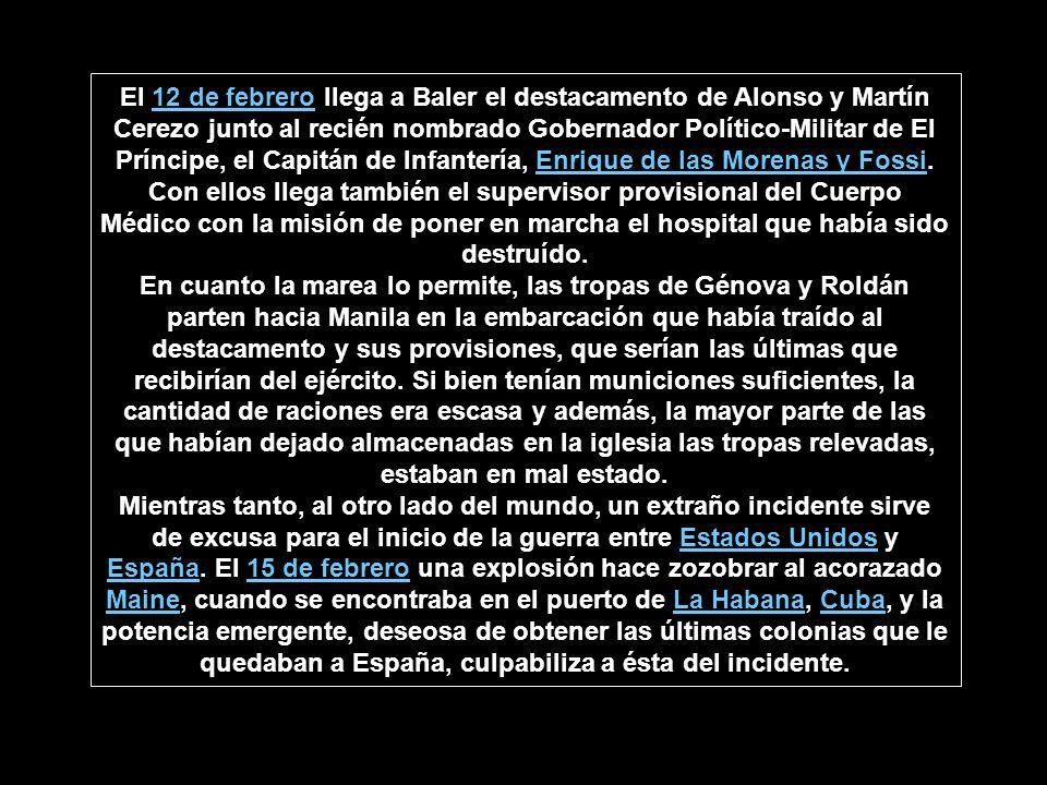 El 12 de febrero llega a Baler el destacamento de Alonso y Martín Cerezo junto al recién nombrado Gobernador Político-Militar de El Príncipe, el Capitán de Infantería, Enrique de las Morenas y Fossi.