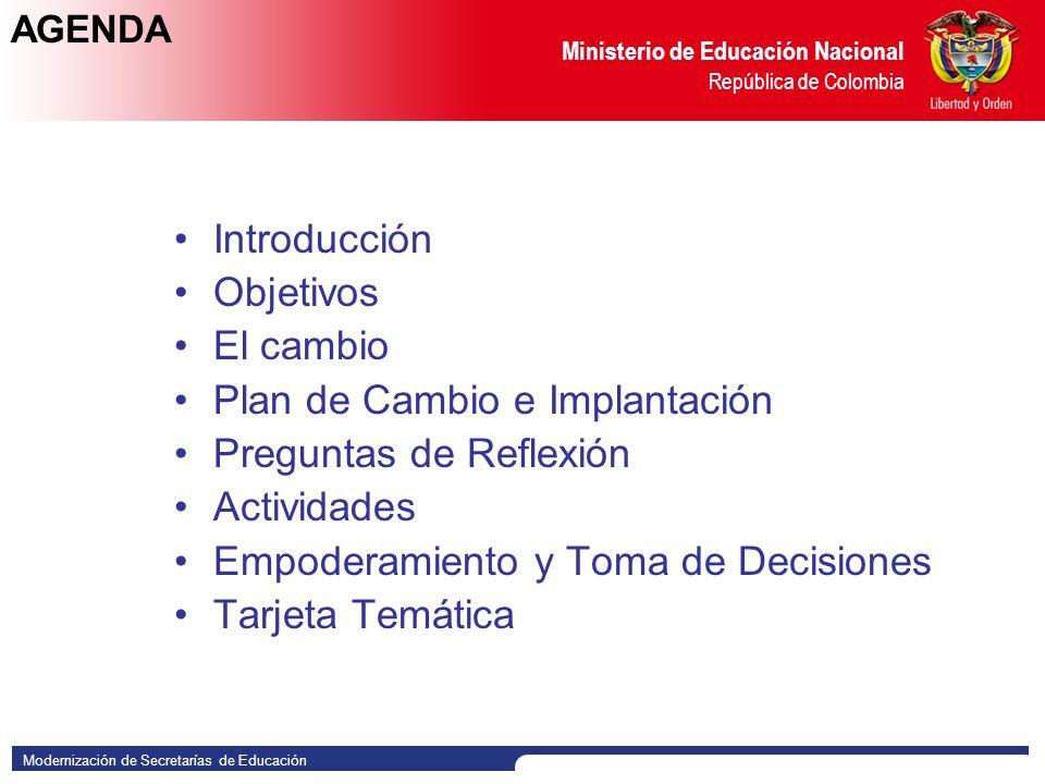Modernización de Secretarías de Educación Ministerio de Educación Nacional República de Colombia AGENDA Introducción Objetivos El cambio Plan de Cambio e Implantación Preguntas de Reflexión Actividades Empoderamiento y Toma de Decisiones Tarjeta Temática