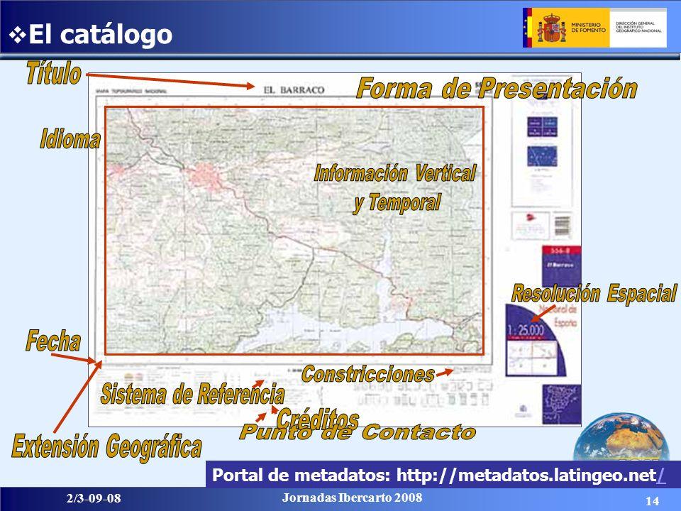 14 2/3-09-08 Jornadas Ibercarto 2008 El catálogo Portal de metadatos: http://metadatos.latingeo.net//