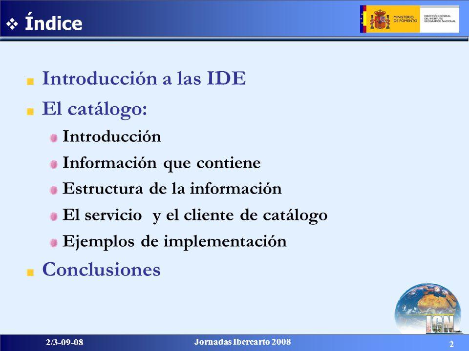2 2/3-09-08 Jornadas Ibercarto 2008 Introducción a las IDE El catálogo: Introducción Información que contiene Estructura de la información El servicio y el cliente de catálogo Ejemplos de implementación Conclusiones Índice