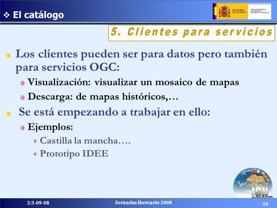 26 2/3-09-08 Jornadas Ibercarto 2008 El catálogo Los clientes pueden ser para datos pero también para servicios OGC: Visualización: visualizar un mosaico de mapas Descarga: de mapas históricos,… Se está empezando a trabajar en ello: Ejemplos: Castilla la mancha….