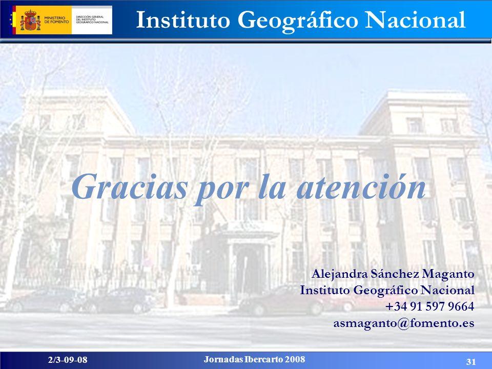 2/3-09-08 Jornadas Ibercarto 2008 Instituto Geográfico Nacional 31 Gracias por la atención Alejandra Sánchez Maganto Instituto Geográfico Nacional +34 91 597 9664 asmaganto@fomento.es