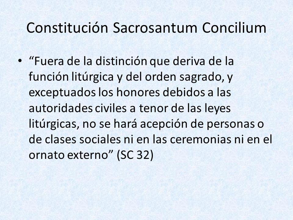 Constitución Sacrosantum Concilium Fuera de la distinción que deriva de la función litúrgica y del orden sagrado, y exceptuados los honores debidos a