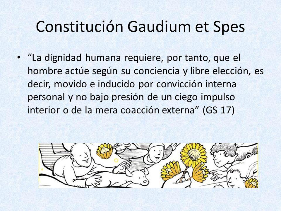 Constitución Gaudium et Spes La dignidad humana requiere, por tanto, que el hombre actúe según su conciencia y libre elección, es decir, movido e indu