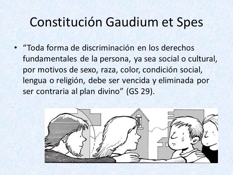 Constitución Gaudium et Spes Toda forma de discriminación en los derechos fundamentales de la persona, ya sea social o cultural, por motivos de sexo,