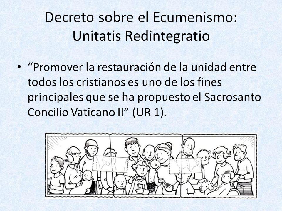 Decreto sobre el Ecumenismo: Unitatis Redintegratio Promover la restauración de la unidad entre todos los cristianos es uno de los fines principales q
