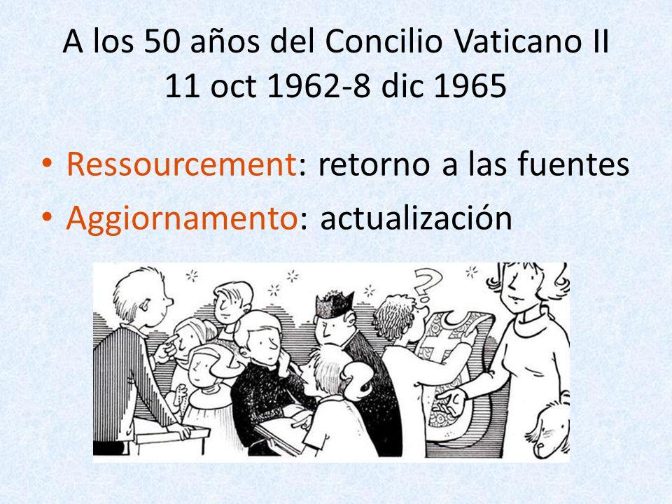 A los 50 años del Concilio Vaticano II 11 oct 1962-8 dic 1965 Ressourcement: retorno a las fuentes Aggiornamento: actualización
