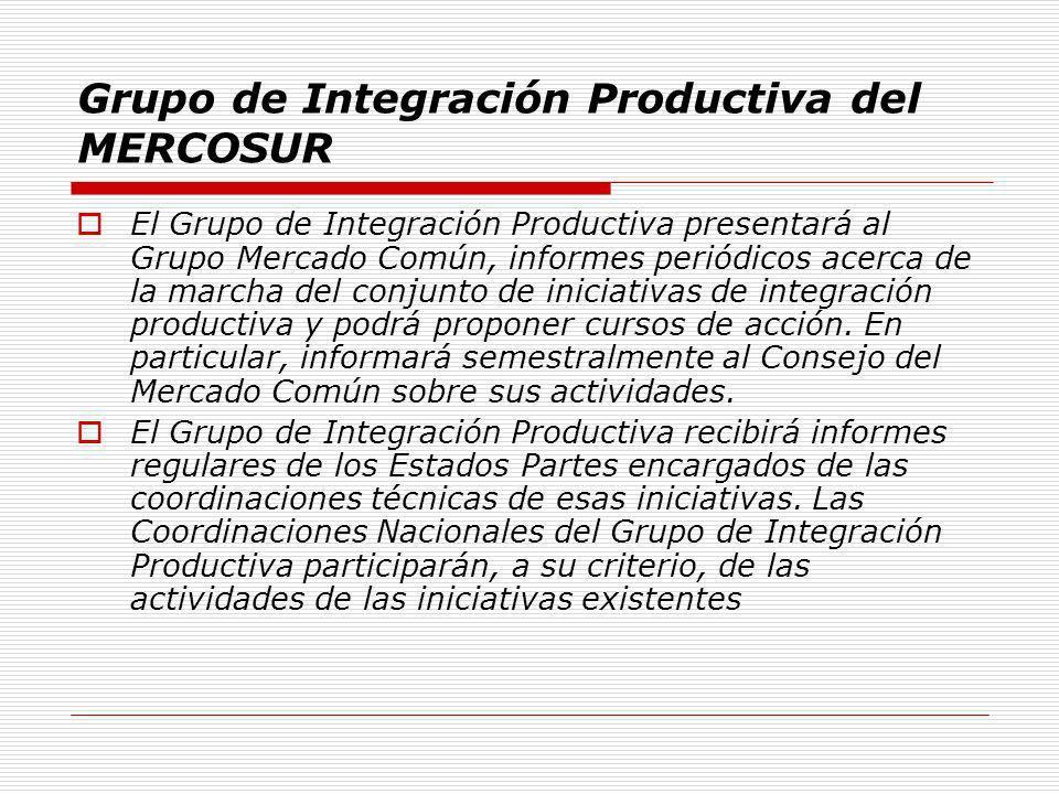 Grupo de Integración Productiva del MERCOSUR El Grupo de Integración Productiva presentará al Grupo Mercado Común, informes periódicos acerca de la ma