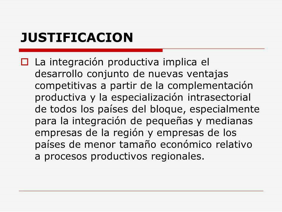 Justificacion Uno de los objetivos principales del bloque regional es que los beneficios de la integración regional se extiendan a todos sus miembros y para ello se debe alentar la complementariedad entre distintos eslabones de la cadena de valor regionales.