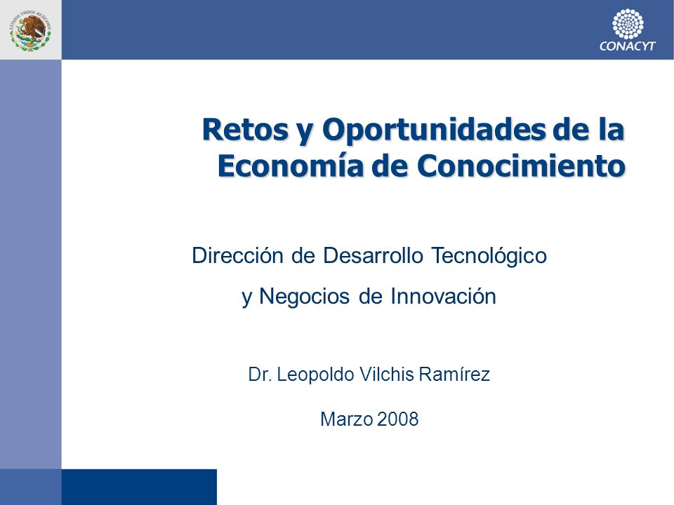 Retos y Oportunidades de la Economía de Conocimiento Dirección de Desarrollo Tecnológico y Negocios de Innovación Dr. Leopoldo Vilchis Ramírez Marzo 2