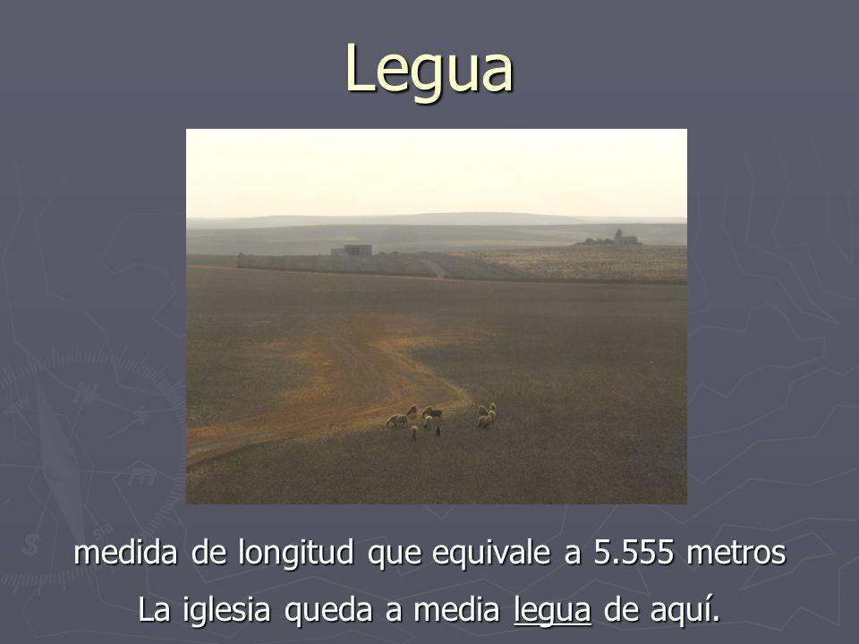 Legua medida de longitud que equivale a 5.555 metros La iglesia queda a media legua de aquí.