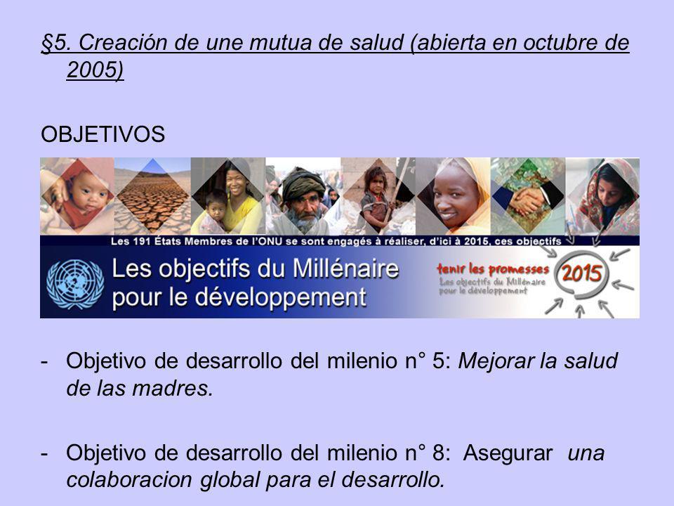 §5. Creación de une mutua de salud (abierta en octubre de 2005) OBJETIVOS -Objetivo de desarrollo del milenio n° 5: Mejorar la salud de las madres. -O