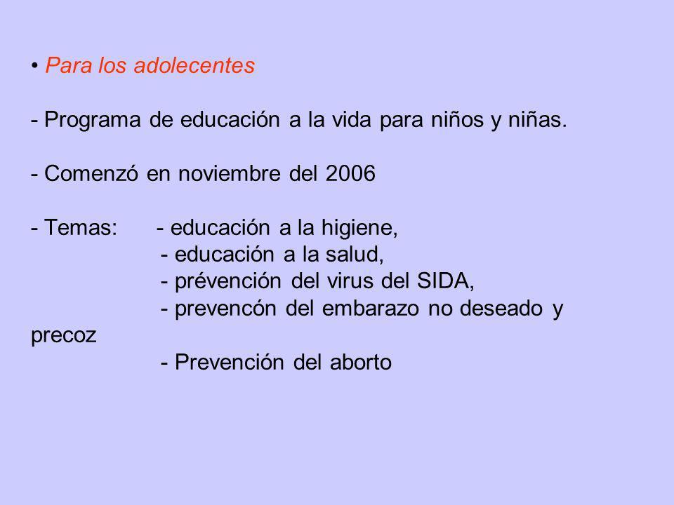 Para los adolecentes - Programa de educación a la vida para niños y niñas. - Comenzó en noviembre del 2006 - Temas: - educación a la higiene, - educac