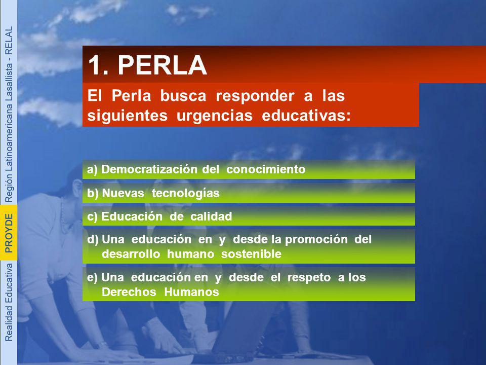 1. PERLA El Perla busca responder a las siguientes urgencias educativas: a) Democratización del conocimiento b) Nuevas tecnologías c) Educación de cal