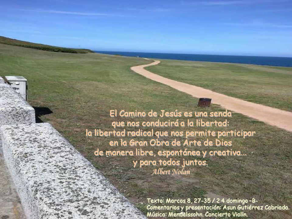 El Camino de Jesús es una senda que nos conducirá a la libertad: la libertad radical que nos permite participar en la Gran Obra de Arte de Dios de manera libre, espontánea y creativa...