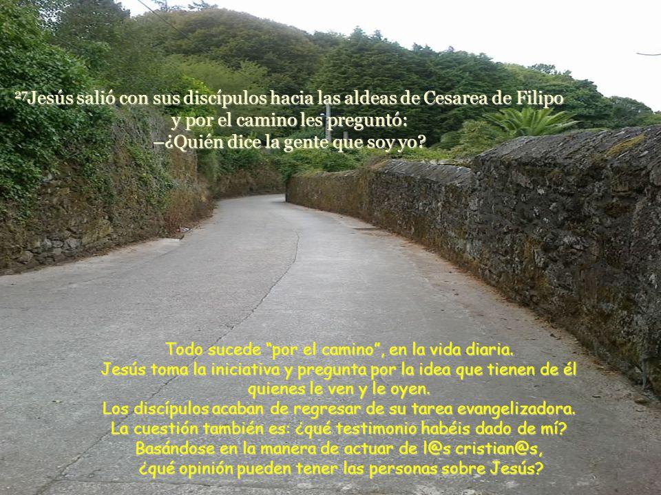 27 Jesús salió con sus discípulos hacia las aldeas de Cesarea de Filipo y por el camino les preguntó: –¿Quién dice la gente que soy yo.
