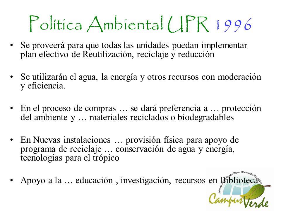 Política Ambiental UPR 1996 Se proveerá para que todas las unidades puedan implementar plan efectivo de Reutilización, reciclaje y reducción Se utilizarán el agua, la energía y otros recursos con moderación y eficiencia.