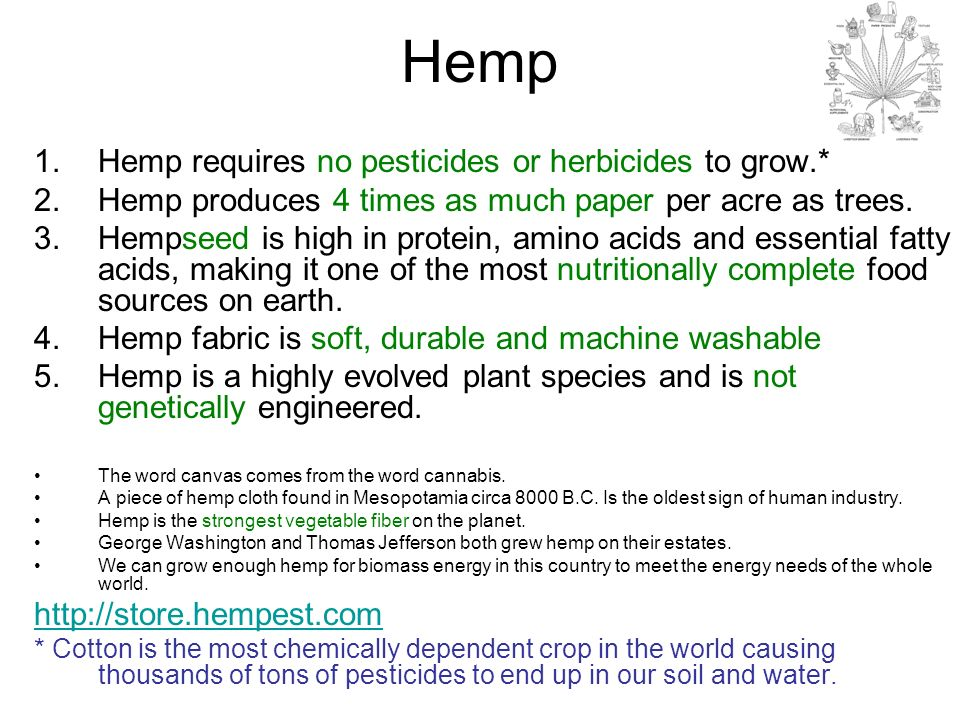 Hemp 1.Hemp requires no pesticides or herbicides to grow.* 2.Hemp produces 4 times as much paper per acre as trees. 3.Hempseed is high in protein, ami