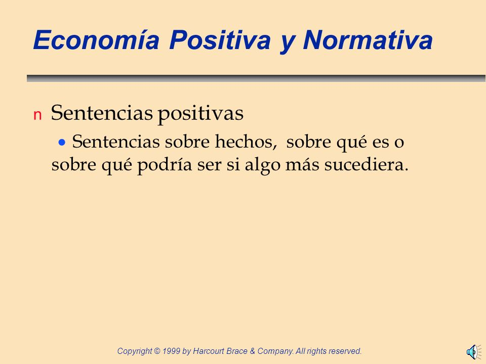 Copyright © 1999 by Harcourt Brace & Company. All rights reserved. Economía Positiva y Normativa n Sentencias positivas Sentencias sobre hechos, sobre