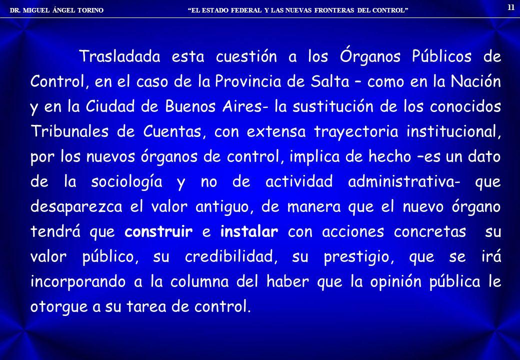 DR. MIGUEL ÁNGEL TORINO EL ESTADO FEDERAL Y LAS NUEVAS FRONTERAS DEL CONTROL 11 Trasladada esta cuestión a los Órganos Públicos de Control, en el caso
