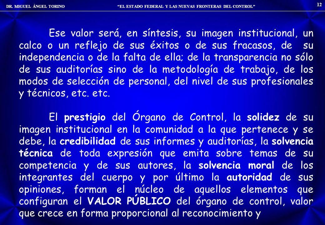 DR. MIGUEL ÁNGEL TORINO EL ESTADO FEDERAL Y LAS NUEVAS FRONTERAS DEL CONTROL 12 Ese valor será, en síntesis, su imagen institucional, un calco o un re