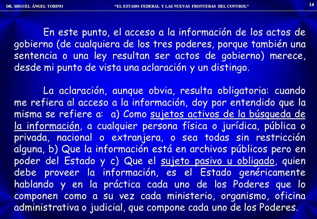 DR. MIGUEL ÁNGEL TORINO EL ESTADO FEDERAL Y LAS NUEVAS FRONTERAS DEL CONTROL 14 En este punto, el acceso a la información de los actos de gobierno (de