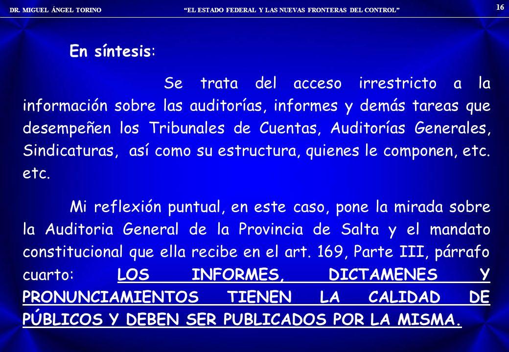 DR. MIGUEL ÁNGEL TORINO EL ESTADO FEDERAL Y LAS NUEVAS FRONTERAS DEL CONTROL 16 En síntesis: Se trata del acceso irrestricto a la información sobre la