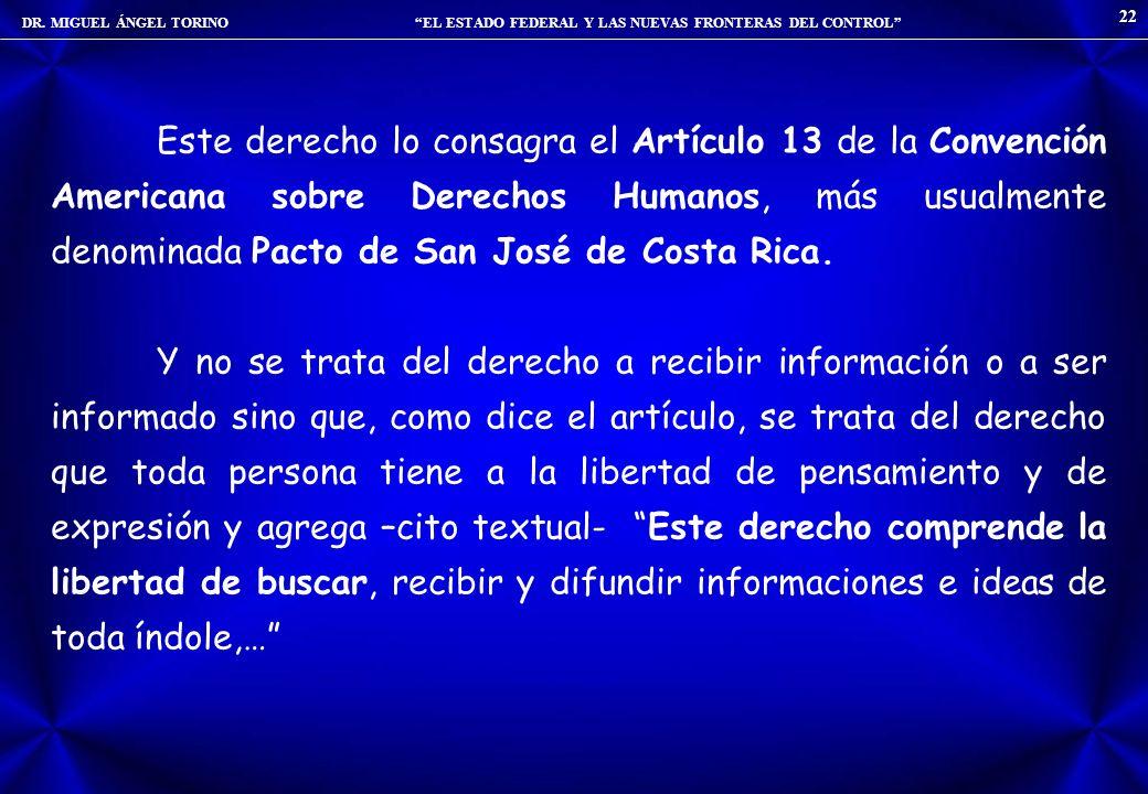 DR. MIGUEL ÁNGEL TORINO EL ESTADO FEDERAL Y LAS NUEVAS FRONTERAS DEL CONTROL 22 Este derecho lo consagra el Artículo 13 de la Convención Americana sob
