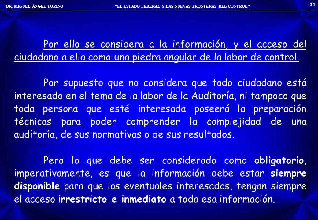 DR. MIGUEL ÁNGEL TORINO EL ESTADO FEDERAL Y LAS NUEVAS FRONTERAS DEL CONTROL 24 Por ello se considera a la información, y el acceso del ciudadano a el