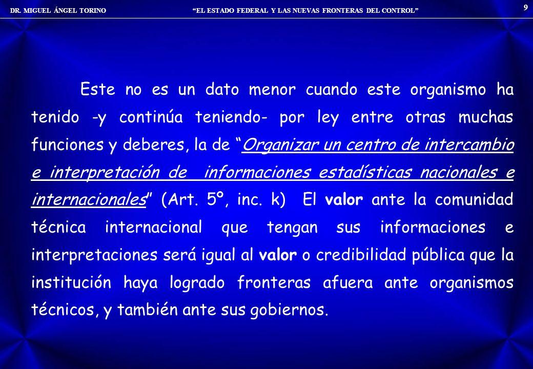 DR. MIGUEL ÁNGEL TORINO EL ESTADO FEDERAL Y LAS NUEVAS FRONTERAS DEL CONTROL 9 Este no es un dato menor cuando este organismo ha tenido -y continúa te