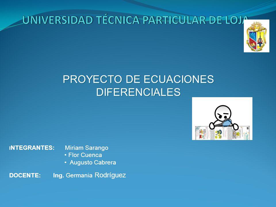 PROYECTO DE ECUACIONES DIFERENCIALES I NTEGRANTES: Miriam Sarango Flor Cuenca Augusto Cabrera DOCENTE: Ing. Germania Rodríguez
