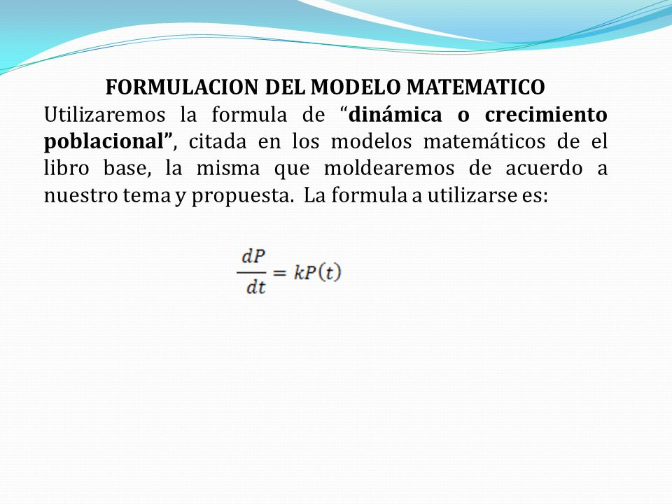 FORMULACION DEL MODELO MATEMATICO Utilizaremos la formula de dinámica o crecimiento poblacional, citada en los modelos matemáticos de el libro base, l